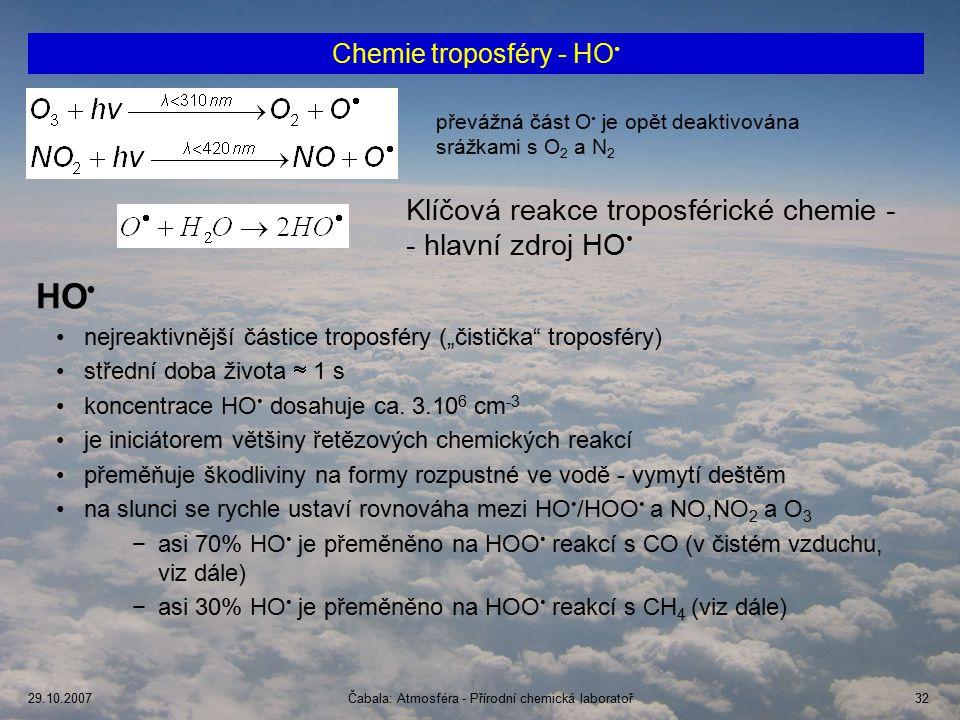 """29.10.2007Čabala: Atmosféra - Přírodní chemická laboratoř32 Chemie troposféry - HO převážná část O je opět deaktivována srážkami s O 2 a N 2 Klíčová reakce troposférické chemie - - hlavní zdroj HO HO nejreaktivnější částice troposféry (""""čistička troposféry) střední doba života  1 s koncentrace HO dosahuje ca."""