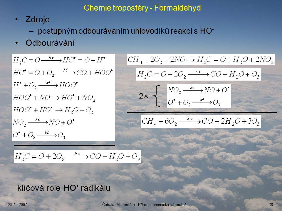 29.10.2007Čabala: Atmosféra - Přírodní chemická laboratoř36 Chemie troposféry - Formaldehyd Zdroje –postupným odbouráváním uhlovodíků reakcí s HO Odbourávání 2× klíčová role HO radikálu