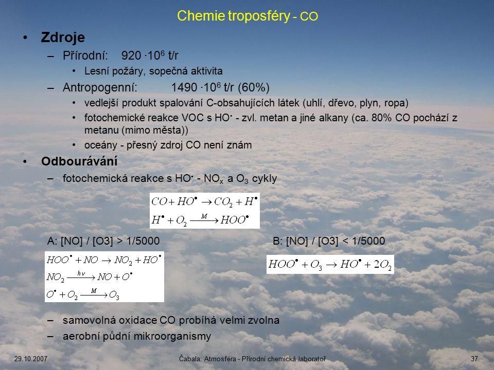 29.10.2007Čabala: Atmosféra - Přírodní chemická laboratoř37 Chemie troposféry - CO Zdroje –Přírodní:920 ∙10 6 t/r Lesní požáry, sopečná aktivita –Antropogenní:1490 ∙10 6 t/r (60%) vedlejší produkt spalování C-obsahujících látek (uhlí, dřevo, plyn, ropa) fotochemické reakce VOC s HO - zvl.