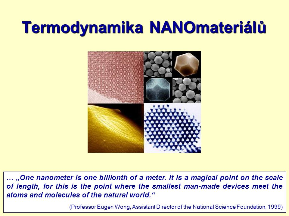 "9.3.20111 Termodynamika NANOmateriálů … ""One nanometer is one billionth of a meter. It is a magical point on the scale of length, for this is the poin"