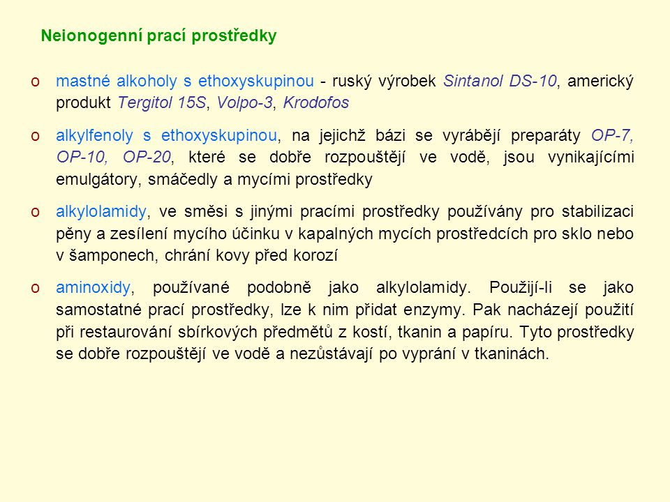 Neionogenní prací prostředky omastné alkoholy s ethoxyskupinou - ruský výrobek Sintanol DS-10, americký produkt Tergitol 15S, Volpo-3, Krodofos oalkylfenoly s ethoxyskupinou, na jejichž bázi se vyrábějí preparáty OP-7, OP-10, OP-20, které se dobře rozpouštějí ve vodě, jsou vynikajícími emulgátory, smáčedly a mycími prostředky oalkylolamidy, ve směsi s jinými pracími prostředky používány pro stabilizaci pěny a zesílení mycího účinku v kapalných mycích prostředcích pro sklo nebo v šamponech, chrání kovy před korozí oaminoxidy, používané podobně jako alkylolamidy.