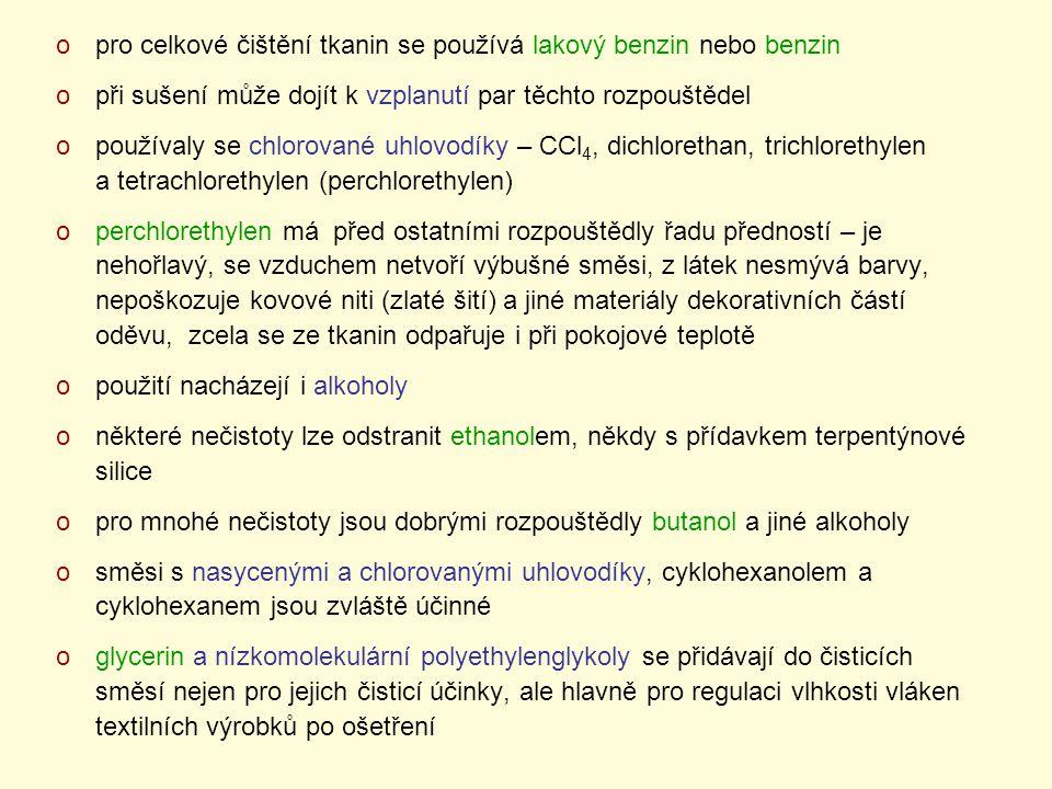 opro celkové čištění tkanin se používá lakový benzin nebo benzin opři sušení může dojít k vzplanutí par těchto rozpouštědel opoužívaly se chlorované uhlovodíky – CCl 4, dichlorethan, trichlorethylen a tetrachlorethylen (perchlorethylen) operchlorethylen má před ostatními rozpouštědly řadu předností – je nehořlavý, se vzduchem netvoří výbušné směsi, z látek nesmývá barvy, nepoškozuje kovové niti (zlaté šití) a jiné materiály dekorativních částí oděvu, zcela se ze tkanin odpařuje i při pokojové teplotě opoužití nacházejí i alkoholy oněkteré nečistoty lze odstranit ethanolem, někdy s přídavkem terpentýnové silice opro mnohé nečistoty jsou dobrými rozpouštědly butanol a jiné alkoholy osměsi s nasycenými a chlorovanými uhlovodíky, cyklohexanolem a cyklohexanem jsou zvláště účinné oglycerin a nízkomolekulární polyethylenglykoly se přidávají do čisticích směsí nejen pro jejich čisticí účinky, ale hlavně pro regulaci vlhkosti vláken textilních výrobků po ošetření