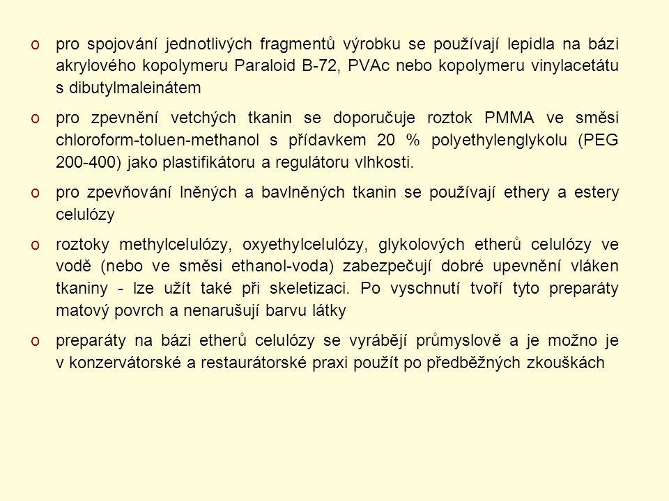 opro spojování jednotlivých fragmentů výrobku se používají lepidla na bázi akrylového kopolymeru Paraloid B-72, PVAc nebo kopolymeru vinylacetátu s dibutylmaleinátem opro zpevnění vetchých tkanin se doporučuje roztok PMMA ve směsi chloroform-toluen-methanol s přídavkem 20 % polyethylenglykolu (PEG 200-400) jako plastifikátoru a regulátoru vlhkosti.