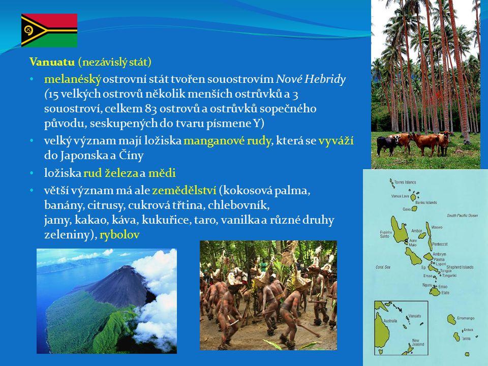 Vanuatu (nezávislý stát) melanéský ostrovní stát tvořen souostrovím Nové Hebridy (15 velkých ostrovů několik menších ostrůvků a 3 souostroví, celkem 83 ostrovů a ostrůvků sopečného původu, seskupených do tvaru písmene Y) velký význam mají ložiska manganové rudy, která se vyváží do Japonska a Číny ložiska rud železa a mědi větší význam má ale zemědělství (kokosová palma, banány, citrusy, cukrová třtina, chlebovník, jamy, kakao, káva, kukuřice, taro, vanilka a různé druhy zeleniny), rybolov