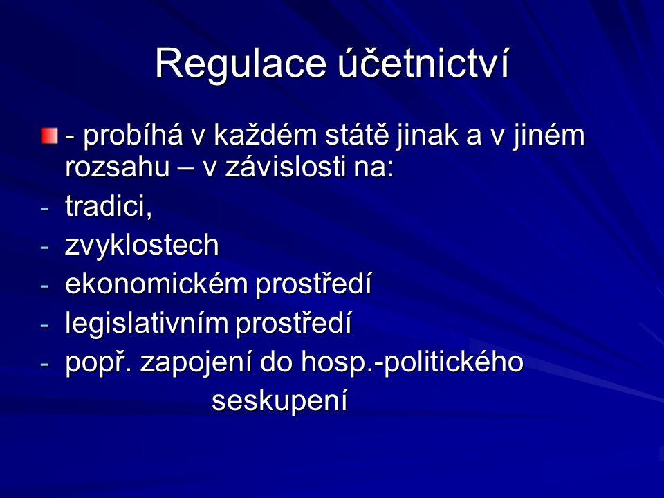Regulace účetnictví - probíhá v každém státě jinak a v jiném rozsahu – v závislosti na: - tradici, - zvyklostech - ekonomickém prostředí - legislativním prostředí - popř.