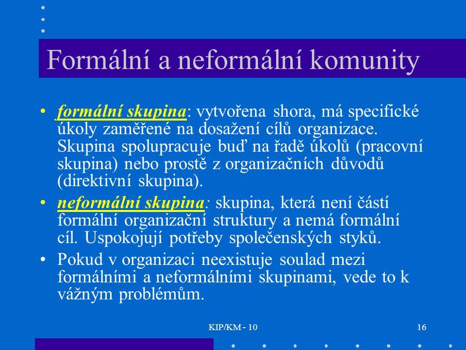 KIP/KM - 1016 Formální a neformální komunity formální skupina: vytvořena shora, má specifické úkoly zaměřené na dosažení cílů organizace. Skupina spol