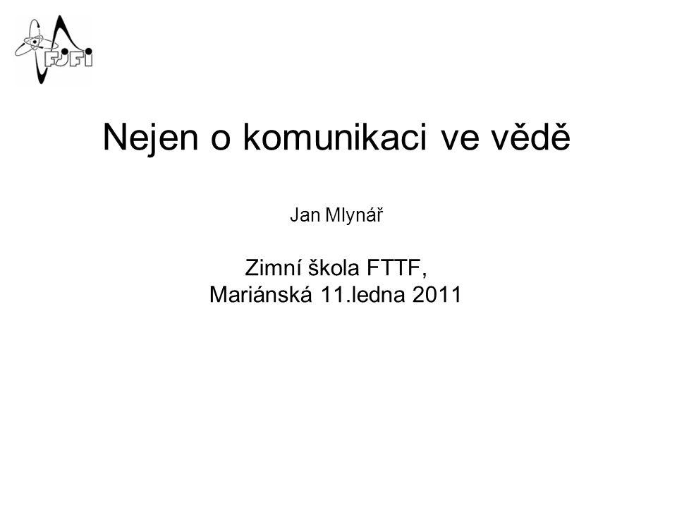 Nejen o komunikaci ve vědě Jan Mlynář Zimní škola FTTF, Mariánská 11.ledna 2011