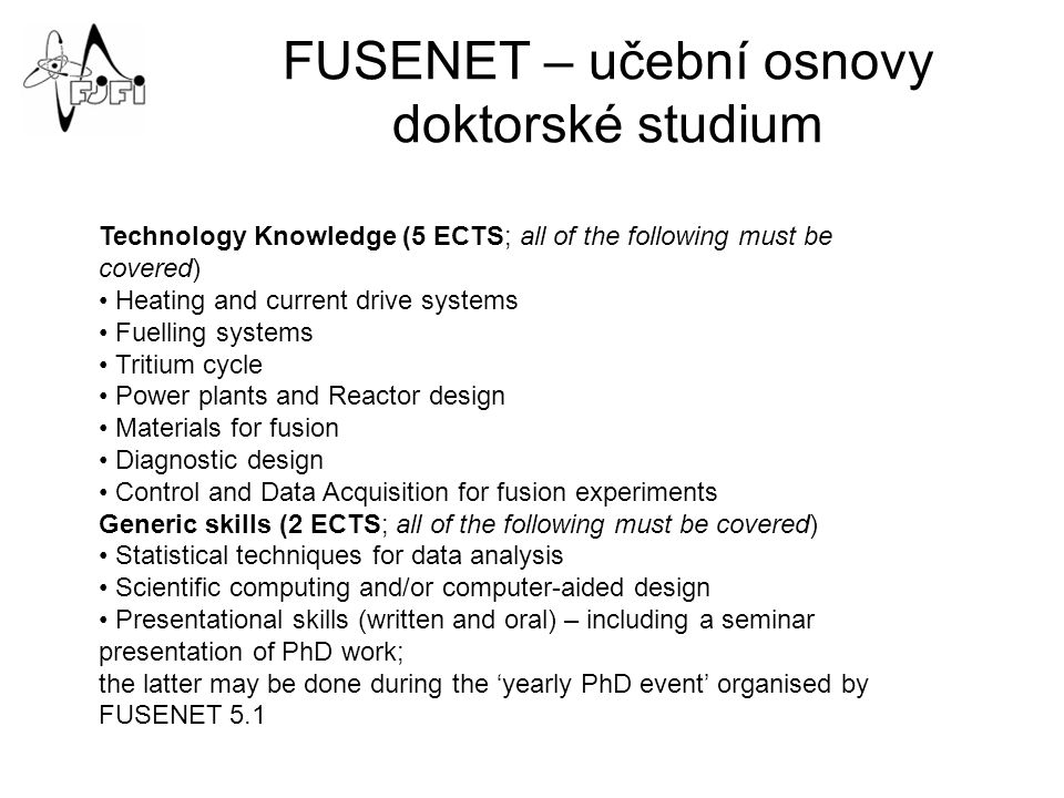 FUSENET – učební osnovy doktorské studium Technology Knowledge (5 ECTS; all of the following must be covered) Heating and current drive systems Fuelling systems Tritium cycle Power plants and Reactor design Materials for fusion Diagnostic design Control and Data Acquisition for fusion experiments Generic skills (2 ECTS; all of the following must be covered) Statistical techniques for data analysis Scientific computing and/or computer-aided design Presentational skills (written and oral) – including a seminar presentation of PhD work; the latter may be done during the 'yearly PhD event' organised by FUSENET 5.1