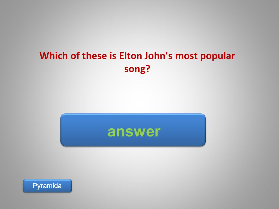 answer Pyramida Which of these is Elton John's most popular song?