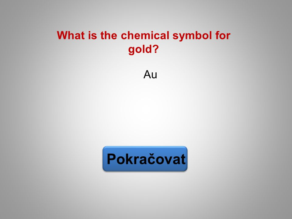 What is the chemical symbol for gold? Au Pokračovat