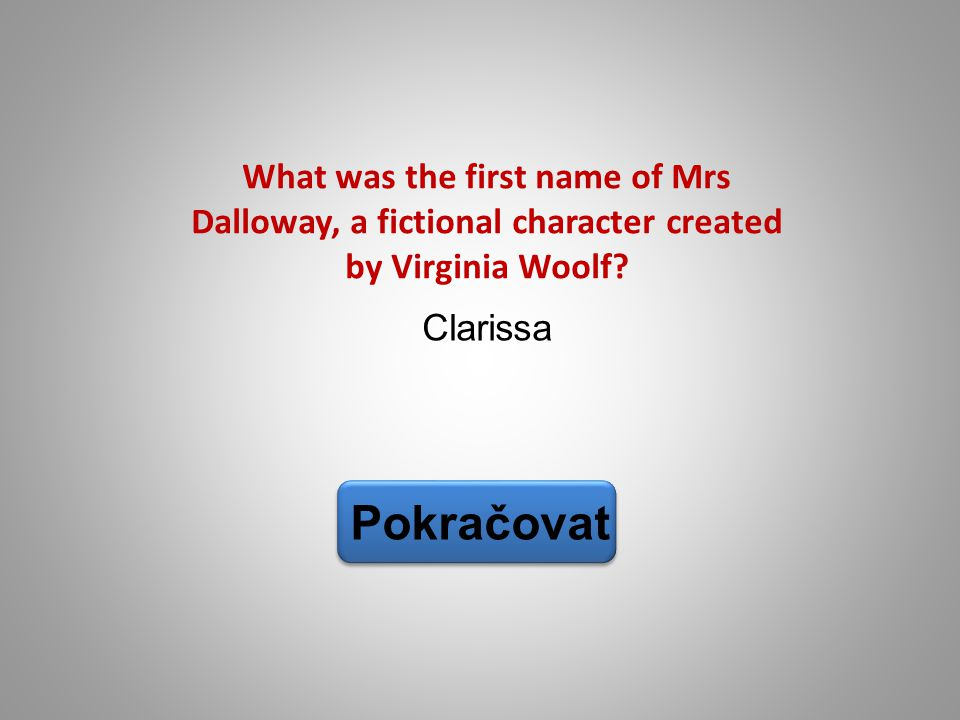 Clarissa Pokračovat What was the first name of Mrs Dalloway, a fictional character created by Virginia Woolf?