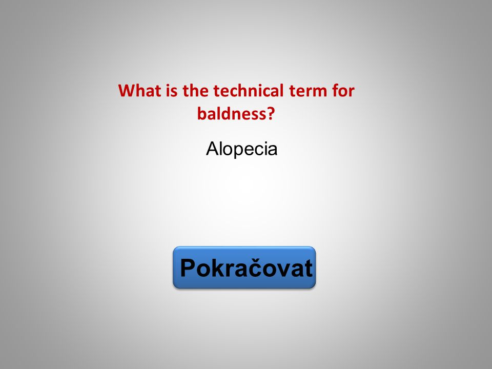 Alopecia Pokračovat What is the technical term for baldness?