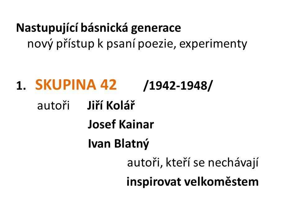 Nastupující básnická generace nový přístup k psaní poezie, experimenty 1. SKUPINA 42 /1942-1948/ autoři Jiří Kolář Josef Kainar Ivan Blatný autoři, kt