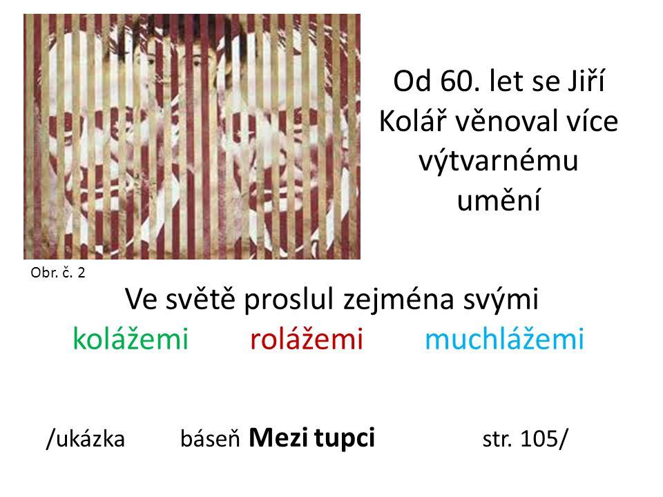 Od 60. let se Jiří Kolář věnoval více výtvarnému umění Obr. č. 2 Ve světě proslul zejména svými kolážemi rolážemi muchlážemi /ukázka báseň Mezi tupci