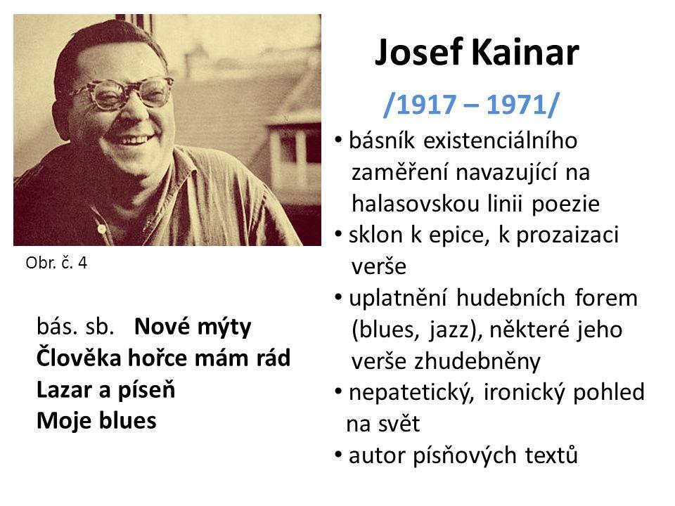 Josef Kainar /1917 – 1971/ básník existenciálního zaměření navazující na halasovskou linii poezie sklon k epice, k prozaizaci verše uplatnění hudebníc