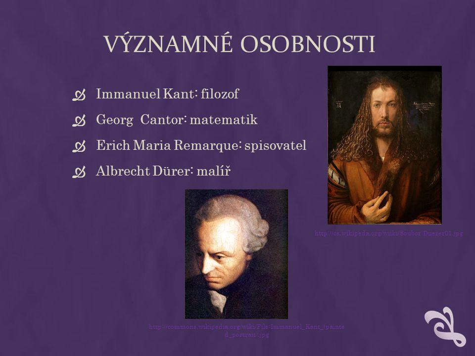 VÝZNAMNÉ OSOBNOSTI  Immanuel Kant: filozof  Georg Cantor: matematik  Erich Maria Remarque: spisovatel  Albrecht Dürer: malíř http://cs.wikipeda.or