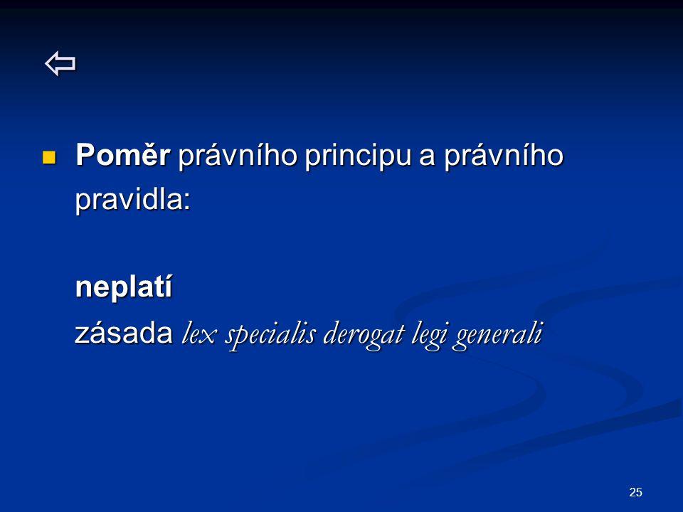 25  Poměr právního principu a právního Poměr právního principu a právního pravidla: pravidla: neplatí neplatí zásada lex specialis derogat legi generali zásada lex specialis derogat legi generali