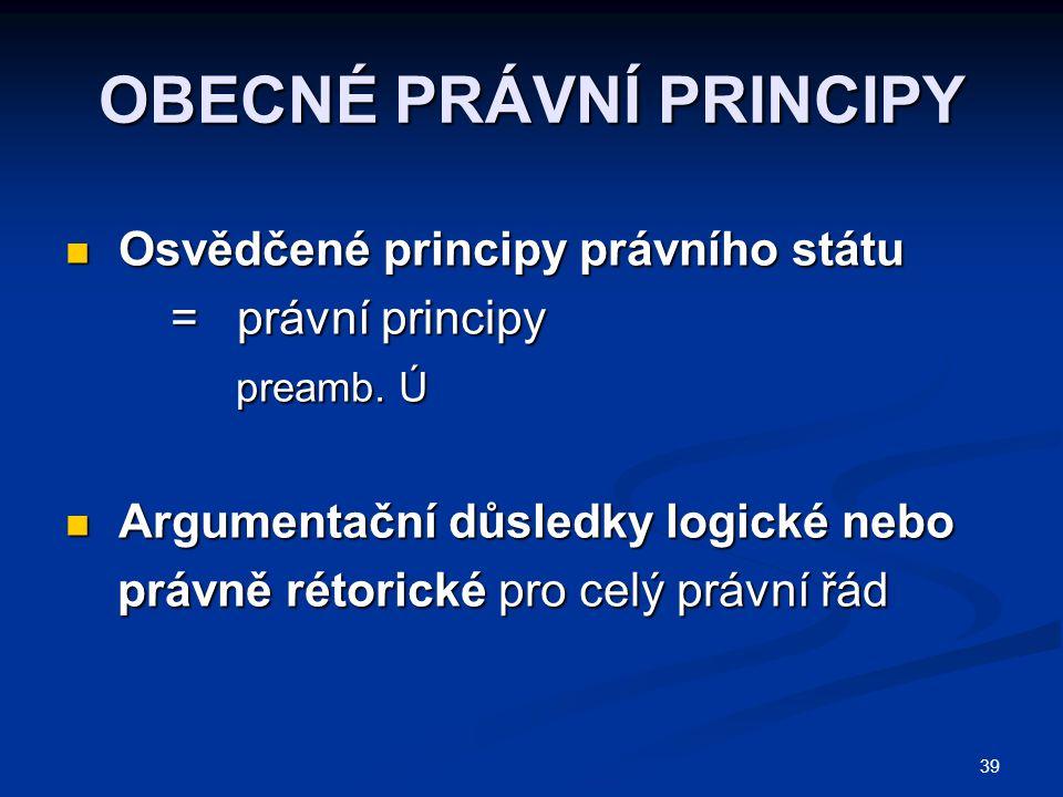 39 OBECNÉ PRÁVNÍ PRINCIPY Osvědčené principy právního státu Osvědčené principy právního státu = právní principy = právní principy preamb.