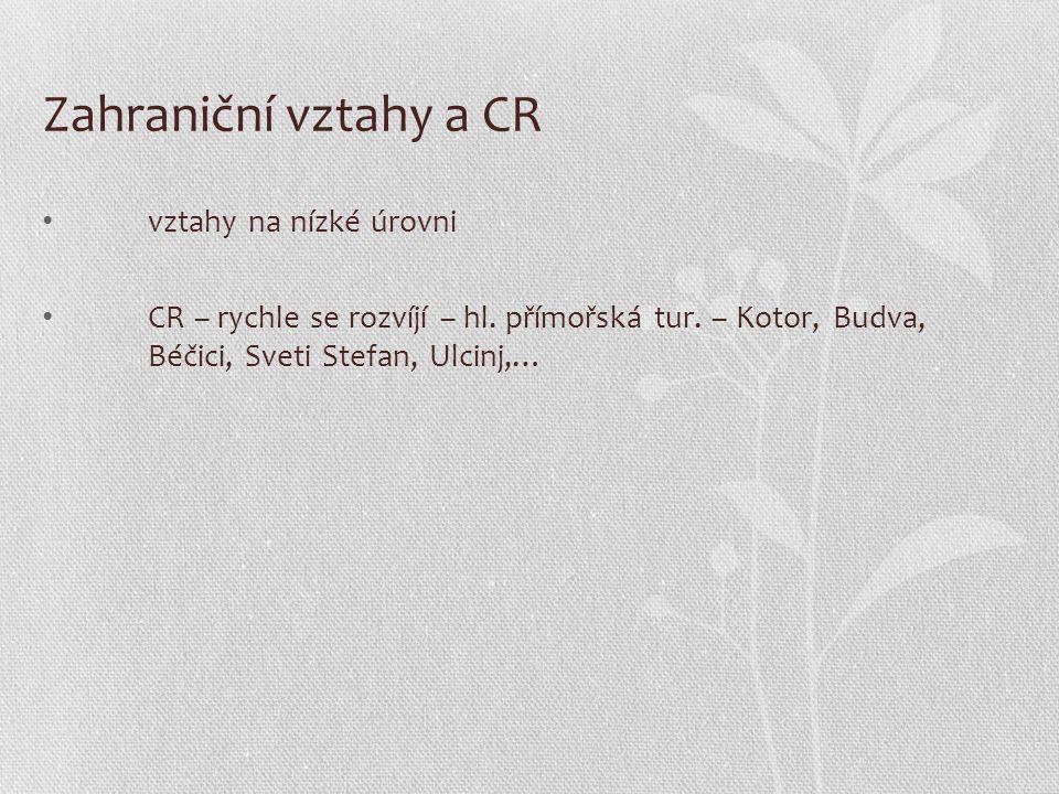 Zahraniční vztahy a CR vztahy na nízké úrovni CR – rychle se rozvíjí – hl. přímořská tur. – Kotor, Budva, Béčici, Sveti Stefan, Ulcinj,…