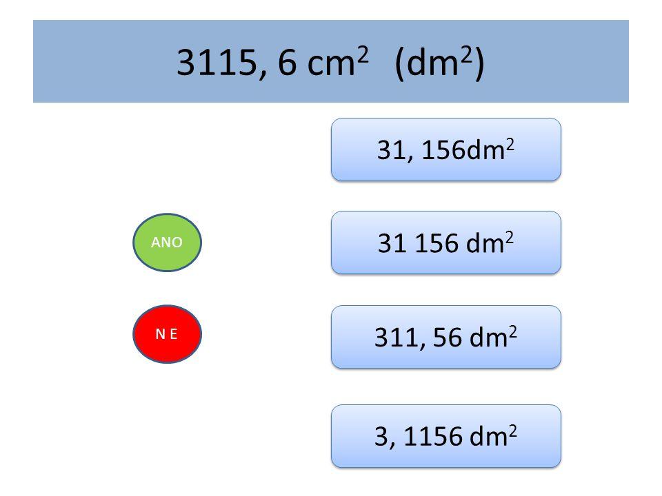 3115, 6 cm 2 (dm 2 ) ANO N E 31, 156dm 2 31 156 dm 2 311, 56 dm 2 3, 1156 dm 2