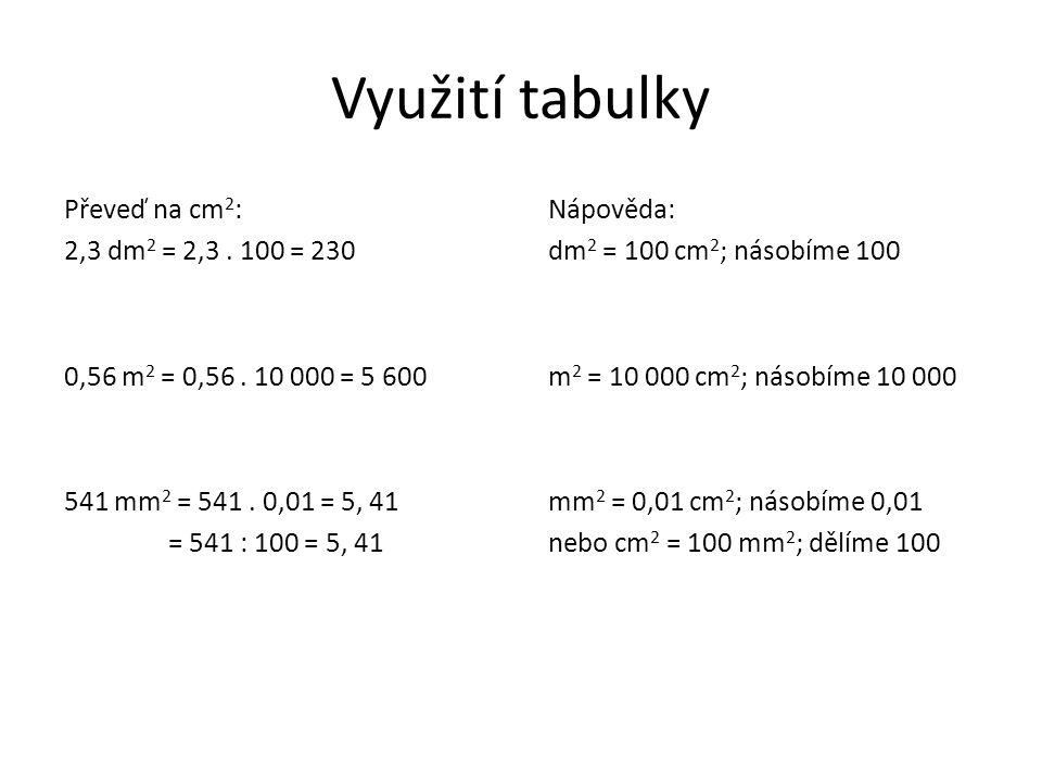 Využití tabulky Převeď na cm 2 : 2,3 dm 2 = 2,3. 100 = 230 0,56 m 2 = 0,56. 10 000 = 5 600 541 mm 2 = 541. 0,01 = 5, 41 = 541 : 100 = 5, 41 Nápověda: