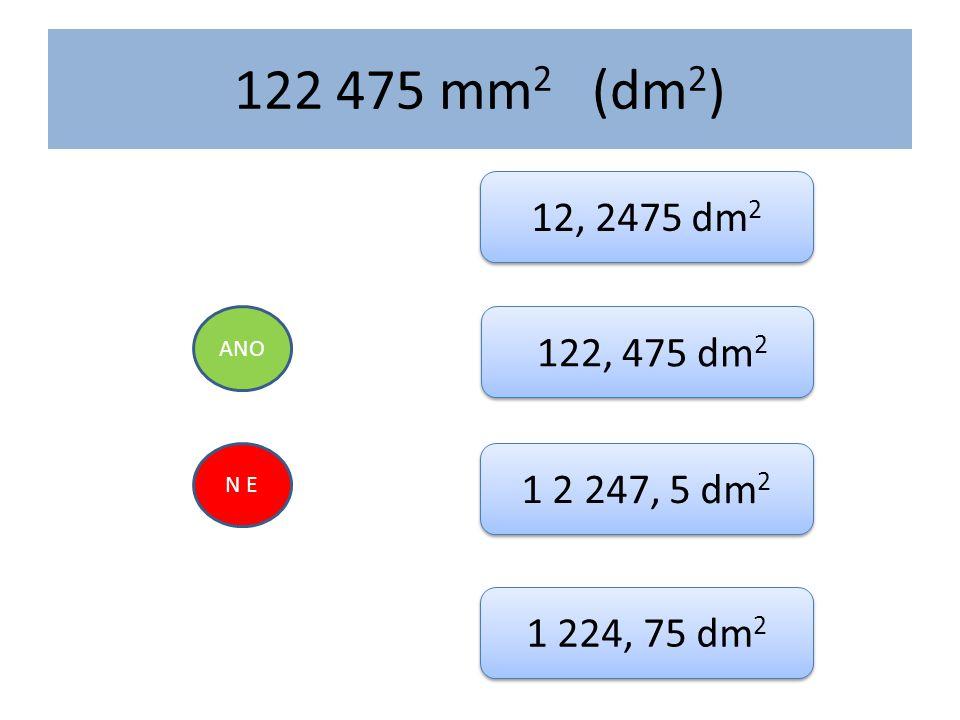 122 475 mm 2 (dm 2 ) ANO N E 12, 2475 dm 2 122, 475 dm 2 1 2 247, 5 dm 2 1 224, 75 dm 2