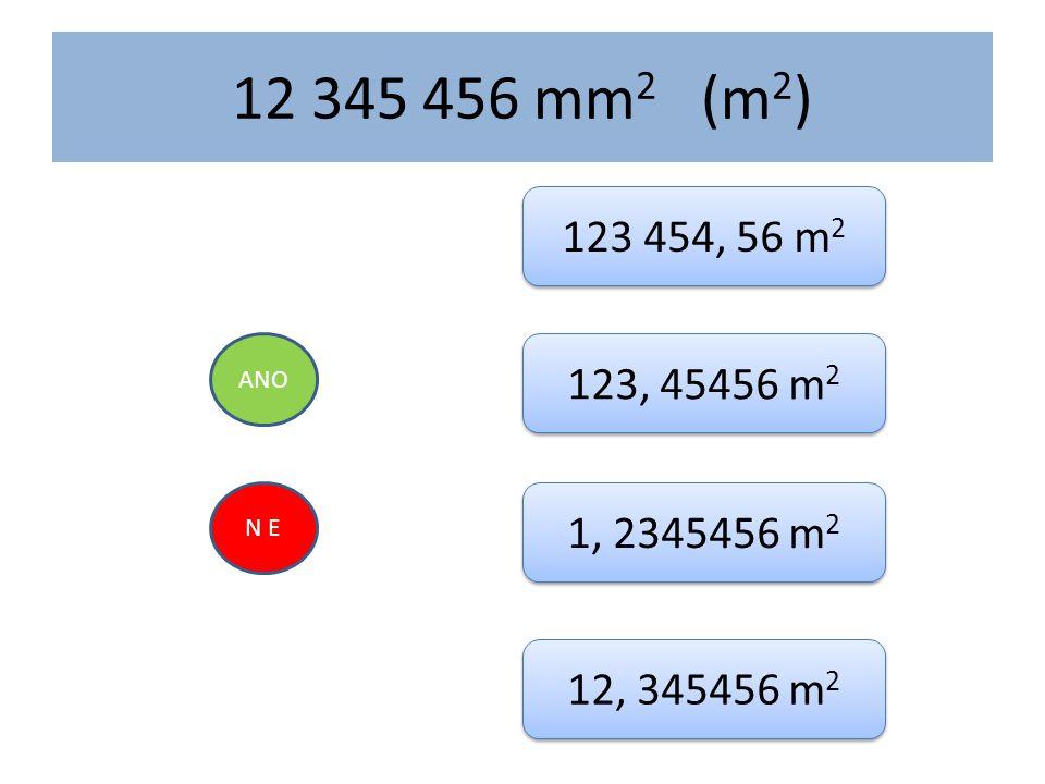 12 345 456 mm 2 (m 2 ) ANO N E 123 454, 56 m 2 123, 45456 m 2 1, 2345456 m 2 12, 345456 m 2