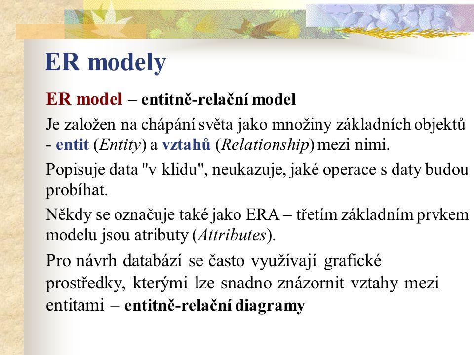 ER model – entitně-relační model Je založen na chápání světa jako množiny základních objektů - entit (Entity) a vztahů (Relationship) mezi nimi. Popis