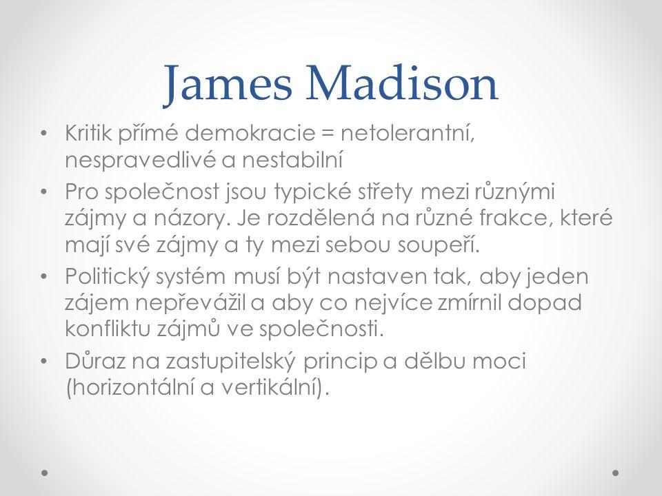 James Madison Kritik přímé demokracie = netolerantní, nespravedlivé a nestabilní Pro společnost jsou typické střety mezi různými zájmy a názory. Je ro