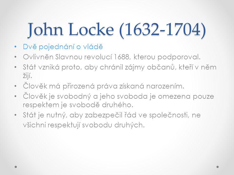 John Locke (1632-1704) Dvě pojednání o vládě Ovlivněn Slavnou revolucí 1688, kterou podporoval. Stát vzniká proto, aby chránil zájmy občanů, kteří v n