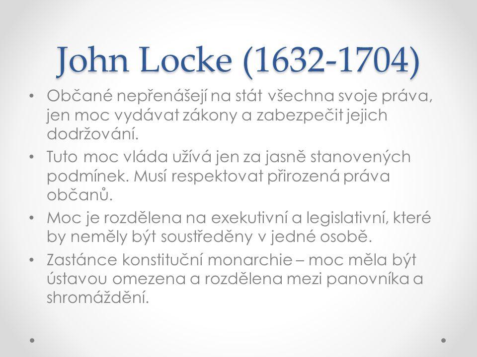 John Locke (1632-1704) Občané nepřenášejí na stát všechna svoje práva, jen moc vydávat zákony a zabezpečit jejich dodržování. Tuto moc vláda užívá jen