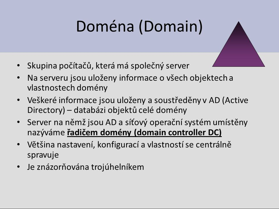 Doména (Domain) Skupina počítačů, která má společný server Na serveru jsou uloženy informace o všech objektech a vlastnostech domény Veškeré informace