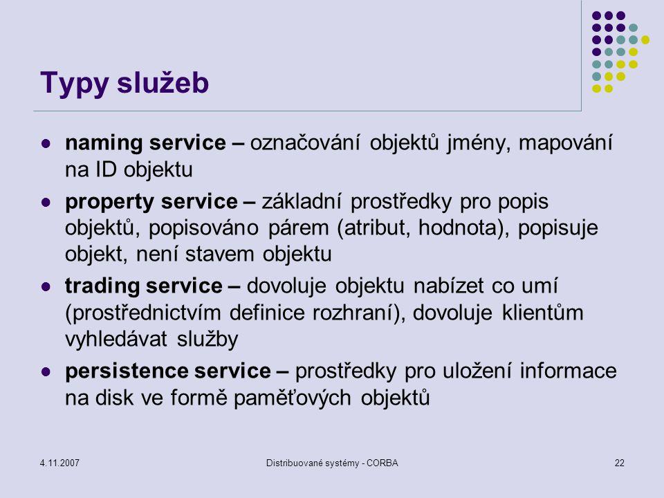 4.11.2007Distribuované systémy - CORBA23 Typy služeb relation service – prostředky pro vytvoření vztahu mezi dvěma a více objekty, podpora pro organizaci objektů security service – autentikace, autorizace, audit, bezpečná komunikace, administrace, nepopiratelnost time service – běžný čas se specifikovaným intervalem nepřesnosti Všechny služby jsou specifikovány pomocí IDL, dovoluje oddělit specifikaci a implementaci