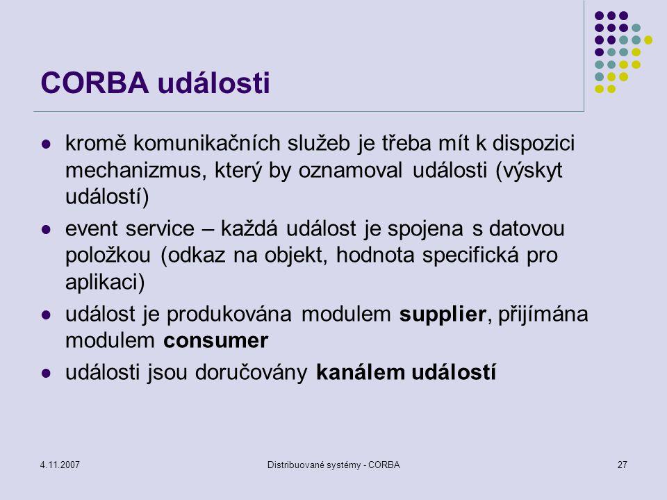 4.11.2007Distribuované systémy - CORBA28 CORBA události je používán push model nebo poll model push – consumer čeká pasivně na událost pool – dotazování na výskyt události nevýhody – consumer i suppier musí být připojení ke kanálu událostí – události se mohou ztratit problém filtrování – kanál je společný, consumer musí filtrovat data nebo se musí vytvořit pro každý typ události oddělený kanál