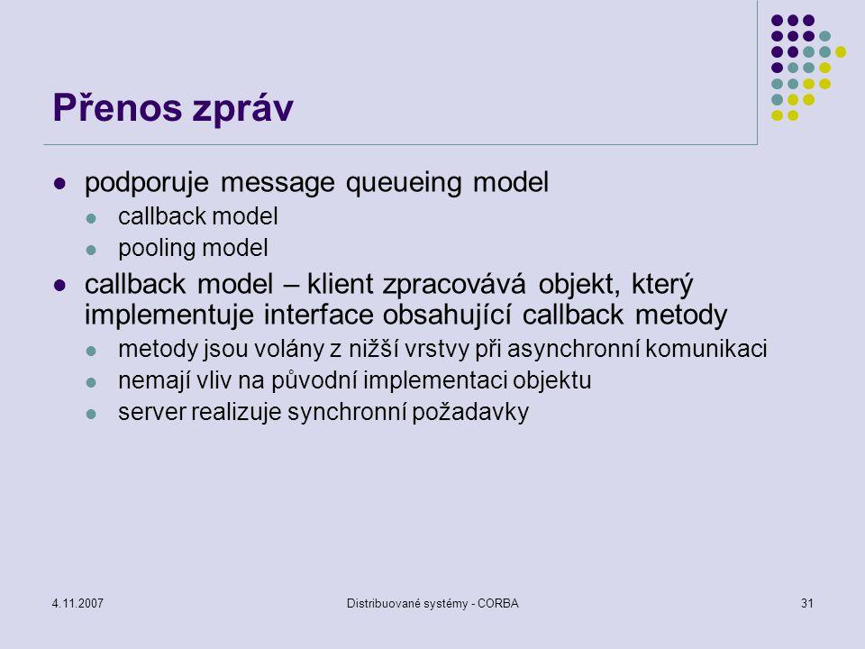 4.11.2007Distribuované systémy - CORBA32 Přenos zpráv konstrukce asynchronního volání náhrada původního rozhraní novým, realizovaným na straně klienta specifikace metod, které může klient volat callback interface rozdělení metody na část vstupní a výstupní (dvě metody) send(in) – voláno klientem reply(out) – voláno ORBem