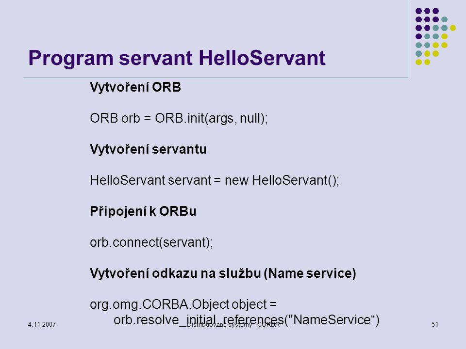 """4.11.2007Distribuované systémy - CORBA52 Program servant - HelloServant Zúžení obecné služby na namingContext NamingContext namingContext = NamingContextHelper.narrow(object); Vytvoření pojmenované komponenty pro náš servant NameComponent component = new NameComponent (""""Hello , ); Vytvoření prostoru pro pole deskriptorů kontextu NameComponent componentList[] = { component } ; Seznámení jmenných služeb s naším novým rozhraním namingContext.rebind(componentList, servant);"""