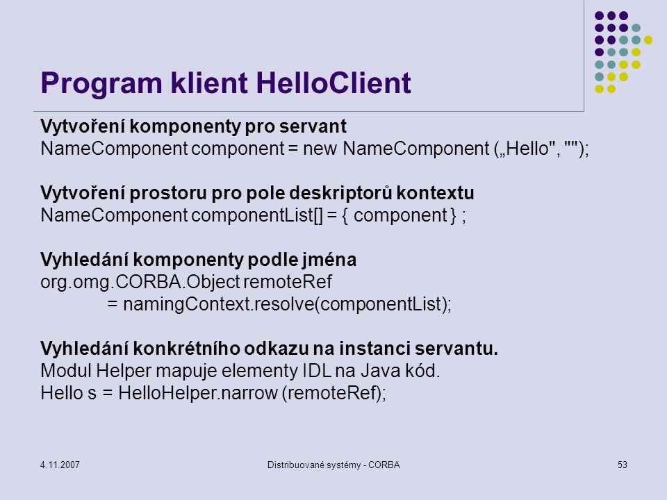 4.11.2007Distribuované systémy - CORBA54 Zpracování příkladu idlj –fall Hello.idl javac *.java orbd -ORBInitialPort 1050 -ORBInitialHost localhost tnameserv -ORBinitialPort 1050 java HelloServer -ORBInitialHost localhost -ORBInitialPort 1050 java HelloClient - ORBInitialHost localhost -ORBInitialPort 1050