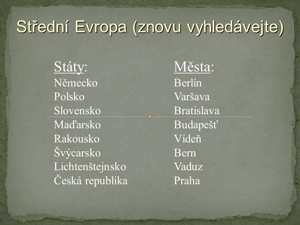 Střední Evropa (znovu vyhledávejte) Státy:Města: NěmeckoBerlín PolskoVaršava SlovenskoBratislava MaďarskoBudapešť RakouskoVídeň ŠvýcarskoBern LichtenštejnskoVaduz Česká republikaPraha