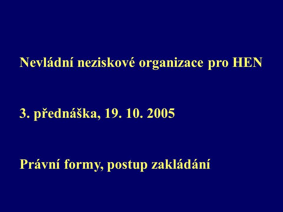 Nevládní neziskové organizace pro HEN 3. přednáška, 19. 10. 2005 Právní formy, postup zakládání