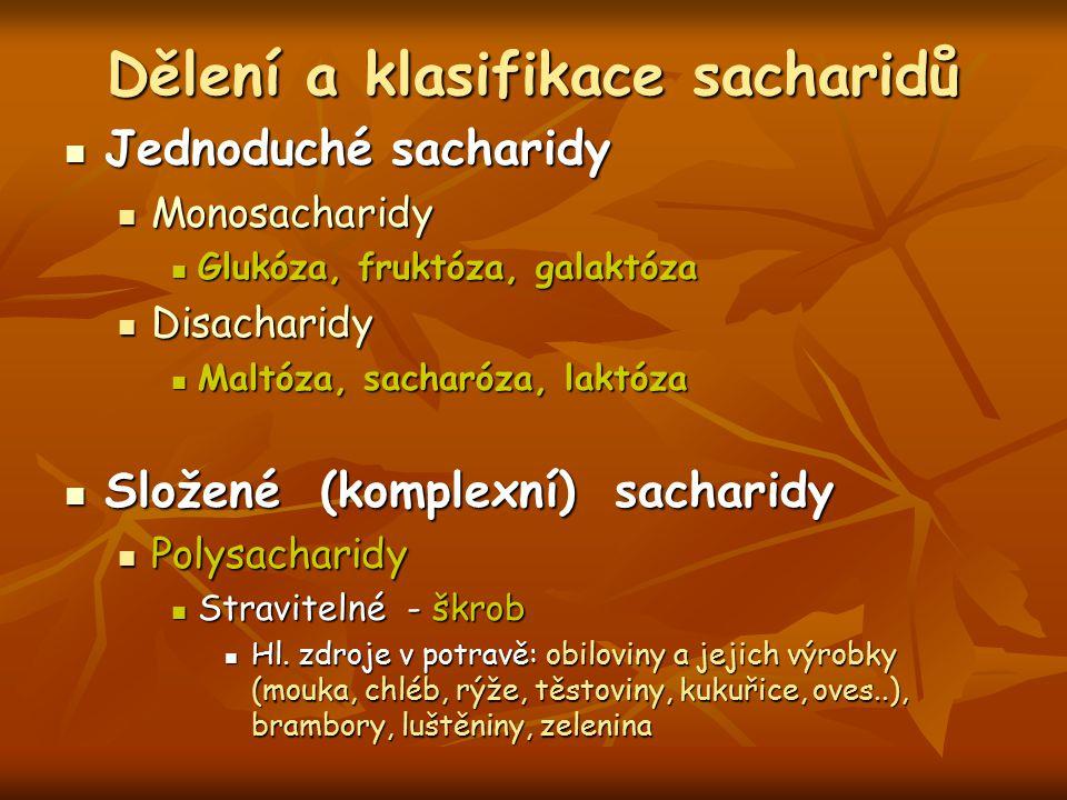 Dělení a klasifikace sacharidů Jednoduché sacharidy Jednoduché sacharidy Monosacharidy Monosacharidy Glukóza, fruktóza, galaktóza Glukóza, fruktóza, galaktóza Disacharidy Disacharidy Maltóza, sacharóza, laktóza Maltóza, sacharóza, laktóza Složené (komplexní) sacharidy Složené (komplexní) sacharidy Polysacharidy Polysacharidy Stravitelné - škrob Stravitelné - škrob Hl.