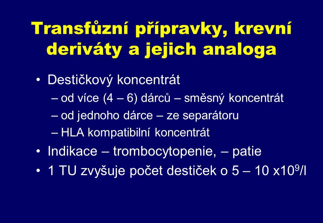 Transfůzní přípravky, krevní deriváty a jejich analoga Destičkový koncentrát –od více (4 – 6) dárců – směsný koncentrát –od jednoho dárce – ze separátoru –HLA kompatibilní koncentrát Indikace – trombocytopenie, – patie 1 TU zvyšuje počet destiček o 5 – 10 x10 9 /l