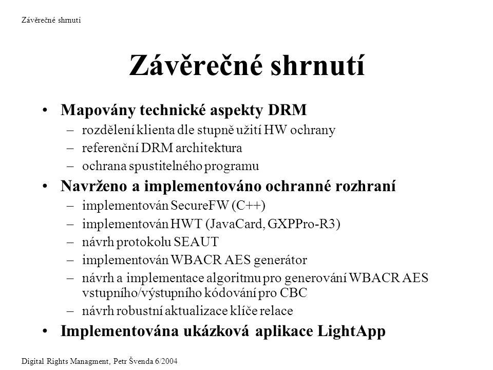 Závěrečné shrnutí Mapovány technické aspekty DRM –rozdělení klienta dle stupně užití HW ochrany –referenční DRM architektura –ochrana spustitelného programu Navrženo a implementováno ochranné rozhraní –implementován SecureFW (C++) –implementován HWT (JavaCard, GXPPro-R3) –návrh protokolu SEAUT –implementován WBACR AES generátor –návrh a implementace algoritmu pro generování WBACR AES vstupního/výstupního kódování pro CBC –návrh robustní aktualizace klíče relace Implementována ukázková aplikace LightApp Závěrečné shrnutí Digital Rights Managment, Petr Švenda 6/2004