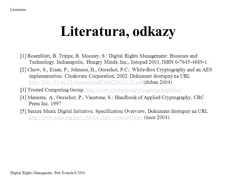 Literatura, odkazy [1] Rosenblatt, B. Trippe, B. Mooney, S.: Digital Rights Management: Bussines and Technology. Indianapolis, Hungry Minds, Inc., lis