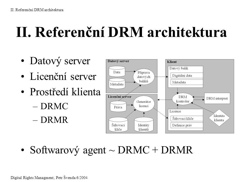 II. Referenční DRM architektura Datový server Licenční server Prostředí klienta –DRMC –DRMR Softwarový agent ~ DRMC + DRMR Digital Rights Managment, P