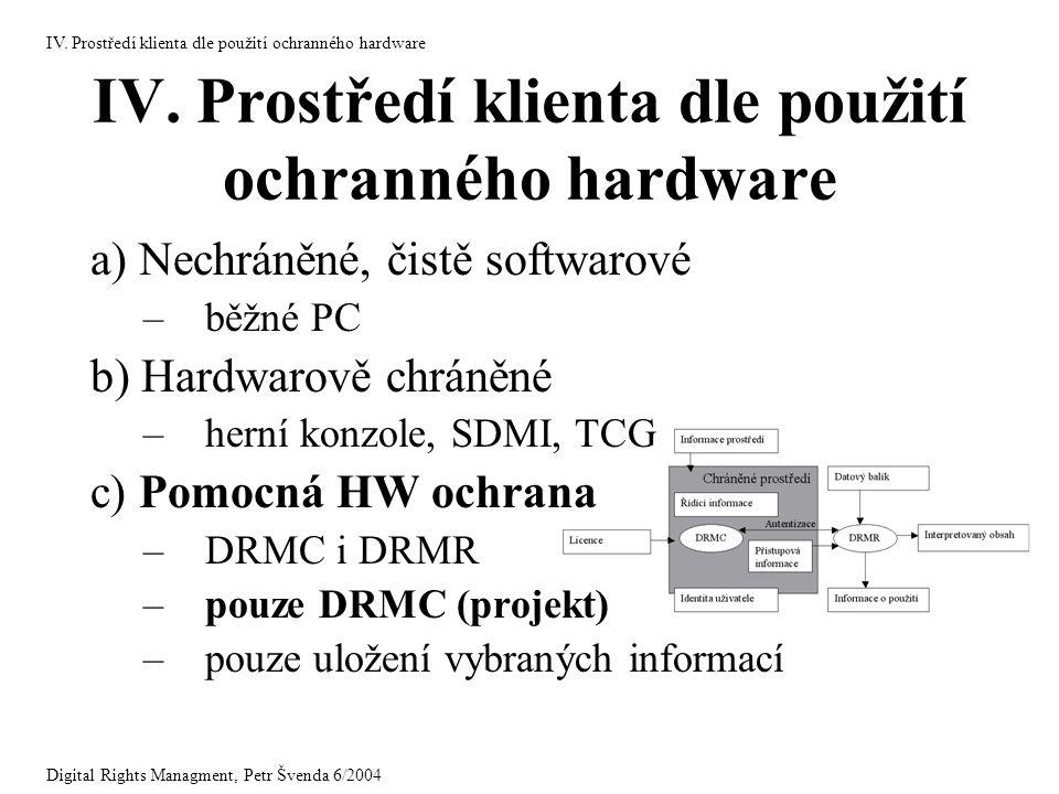 IV. Prostředí klienta dle použití ochranného hardware a) Nechráněné, čistě softwarové –běžné PC b) Hardwarově chráněné –herní konzole, SDMI, TCG c) Po