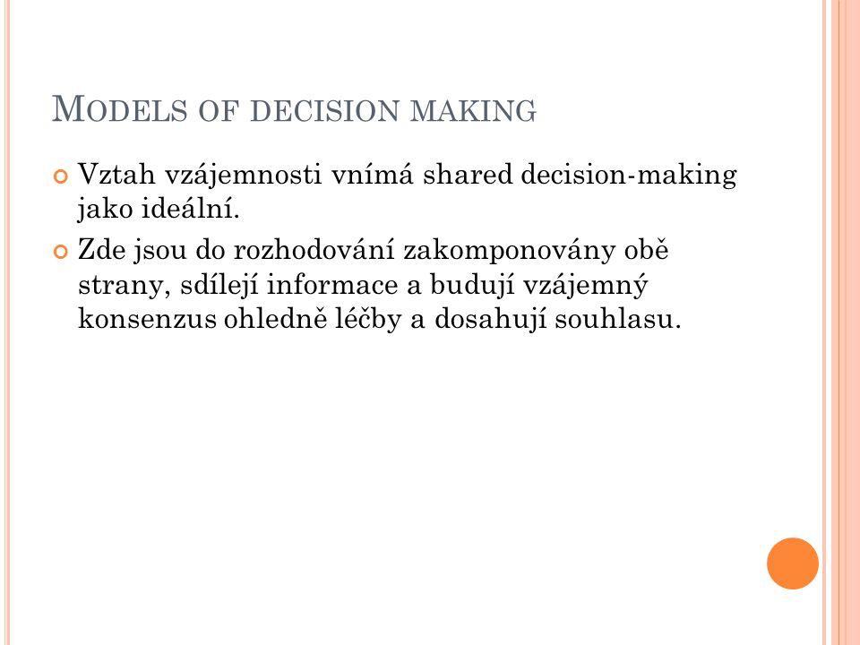 M ODELS OF DECISION MAKING Vztah vzájemnosti vnímá shared decision-making jako ideální. Zde jsou do rozhodování zakomponovány obě strany, sdílejí info