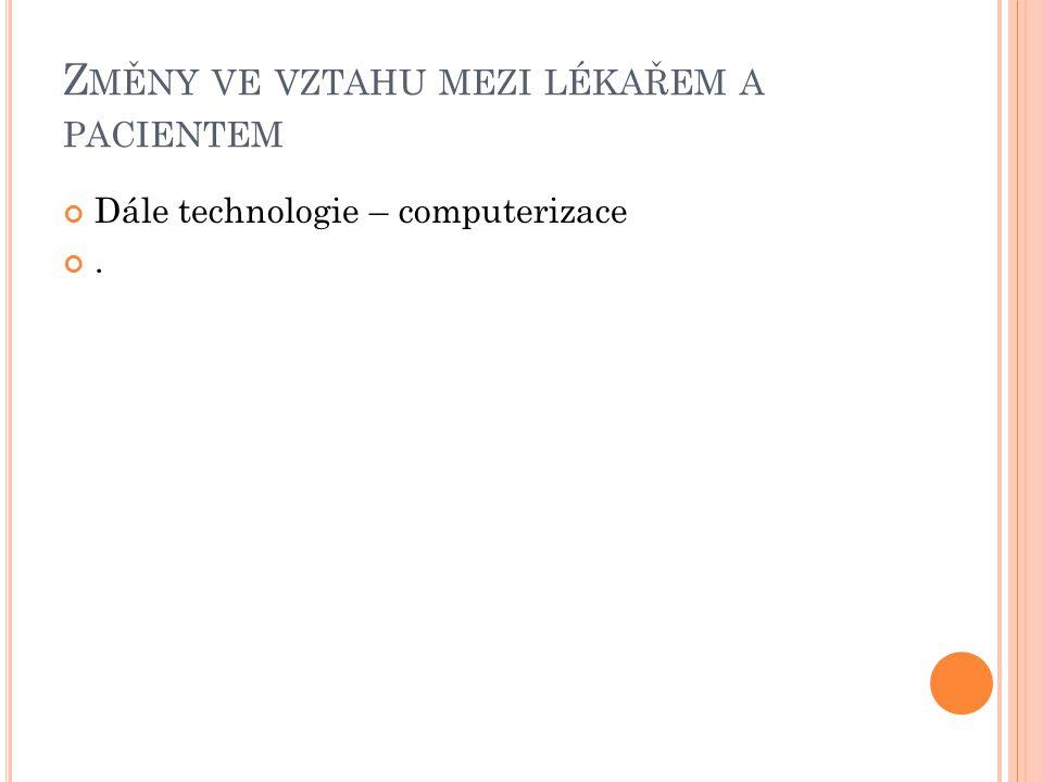 Z MĚNY VE VZTAHU MEZI LÉKAŘEM A PACIENTEM Dále technologie – computerizace.