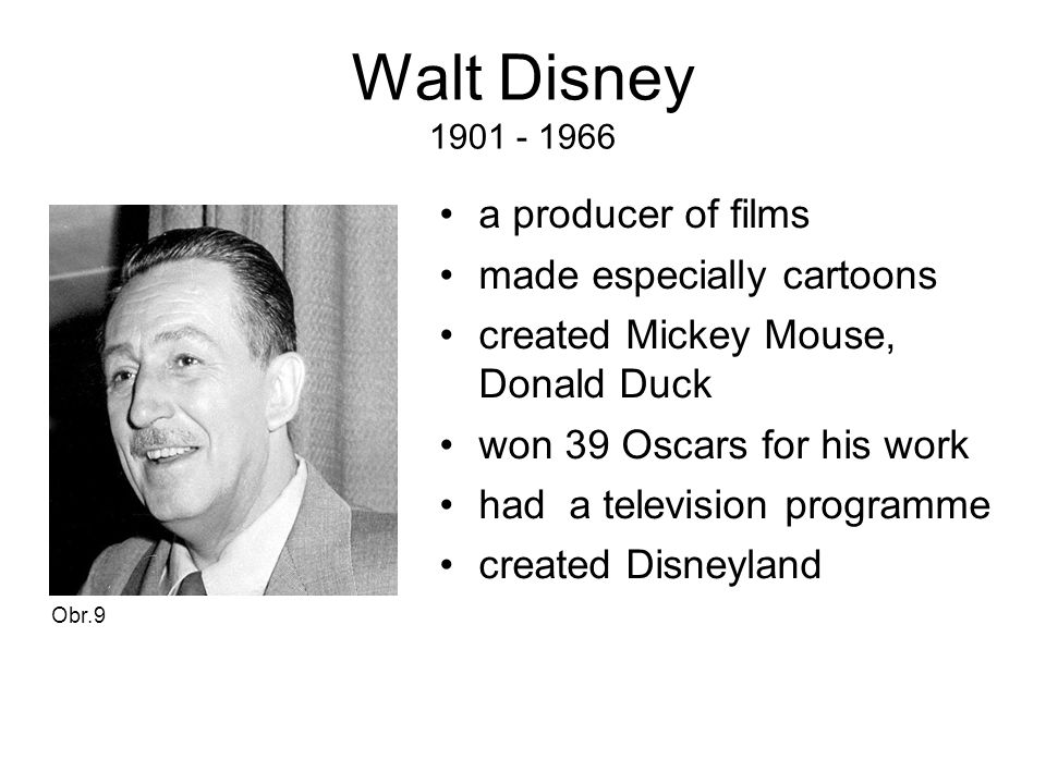 Walt Disney 1901 - 1966 a producer of films made especially cartoons created Mickey Mouse, Donald Duck won 39 Oscars for his work had a television programme created Disneyland Obr.9