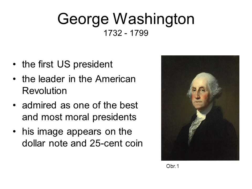 George Washington 1732 - 1799 the first US president the leader in the American Revolution admired as one of the best and most moral presidents his image appears on the dollar note and 25-cent coin Obr.1