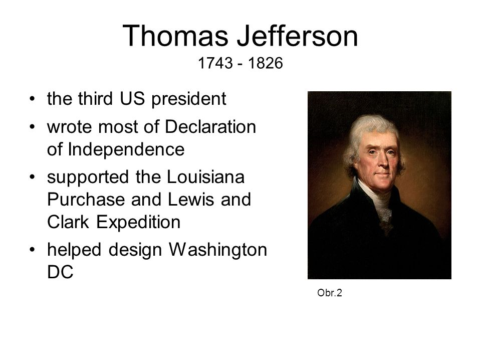 Thomas Jefferson 1743 - 1826 the third US president wrote most of Declaration of Independence supported the Louisiana Purchase and Lewis and Clark Expedition helped design Washington DC Obr.2